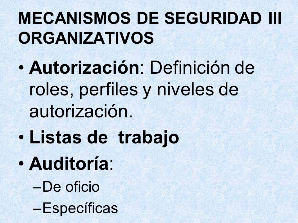 MECANISMOS DE SEGURIDAD III ORGANIZATIVOS Autorización: Definición de roles, perfiles y niveles de autorización. Listas de trabajo Auditoría: –De ofic