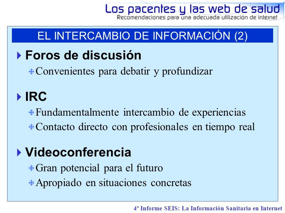 4º Informe SEIS: La Información Sanitaria en Internet Foros de discusión Convenientes para debatir y profundizar IRC Fundamentalmente intercambio de experiencias Contacto directo con profesionales en tiempo real Videoconferencia Gran potencial para el futuro Apropiado en situaciones concretas EL INTERCAMBIO DE INFORMACIÓN (2)