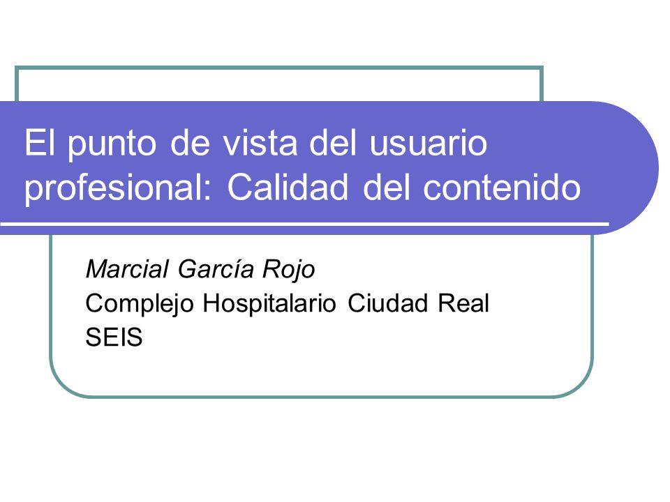El punto de vista del usuario profesional: Calidad del contenido Marcial García Rojo Complejo Hospitalario Ciudad Real SEIS
