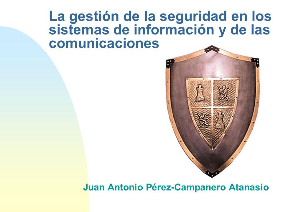 La gestión de la seguridad en los sistemas de información y de las comunicaciones Juan Antonio Pérez-Campanero Atanasio