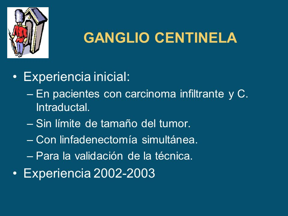GANGLIO CENTINELA Experiencia inicial: –En pacientes con carcinoma infiltrante y C. Intraductal. –Sin límite de tamaño del tumor. –Con linfadenectomía
