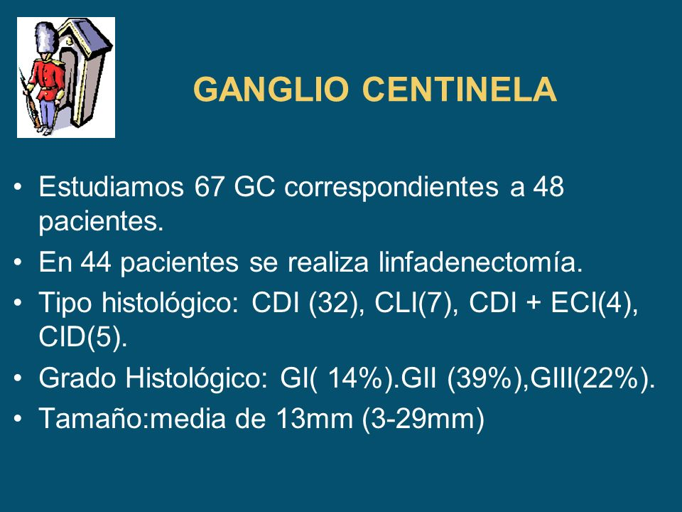 GANGLIO CENTINELA Estudiamos 67 GC correspondientes a 48 pacientes. En 44 pacientes se realiza linfadenectomía. Tipo histológico: CDI (32), CLI(7), CD
