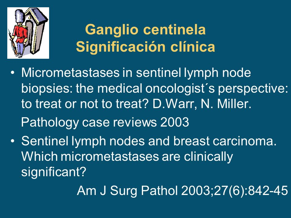 Ganglio centinela Significación clínica Micrometastases in sentinel lymph node biopsies: the medical oncologist´s perspective: to treat or not to trea
