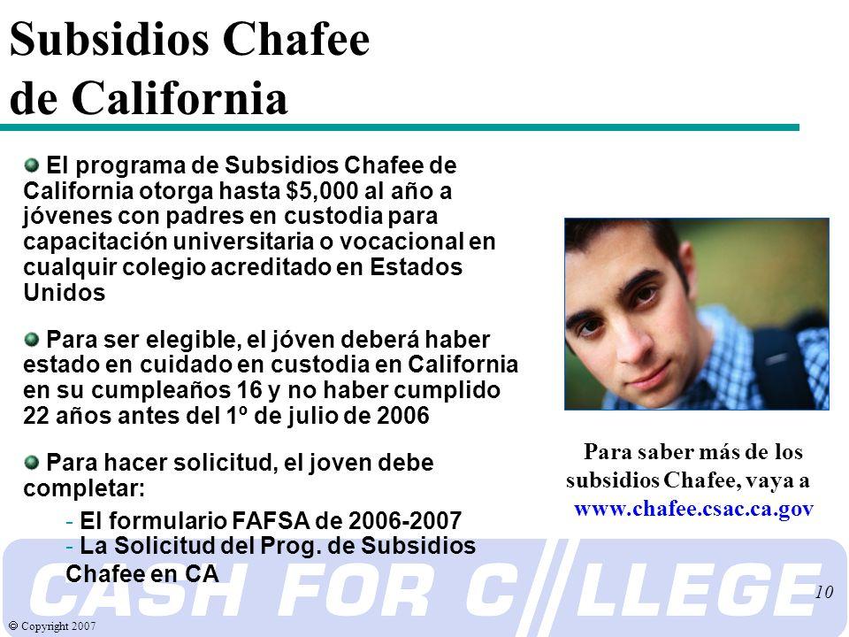 Copyright 2007 10 Subsidios Chafee de California El programa de Subsidios Chafee de California otorga hasta $5,000 al año a jóvenes con padres en custodia para capacitación universitaria o vocacional en cualquir colegio acreditado en Estados Unidos Para ser elegible, el jóven deberá haber estado en cuidado en custodia en California en su cumpleaños 16 y no haber cumplido 22 años antes del 1º de julio de 2006 Para hacer solicitud, el joven debe completar: - El formulario FAFSA de 2006-2007 - La Solicitud del Prog.