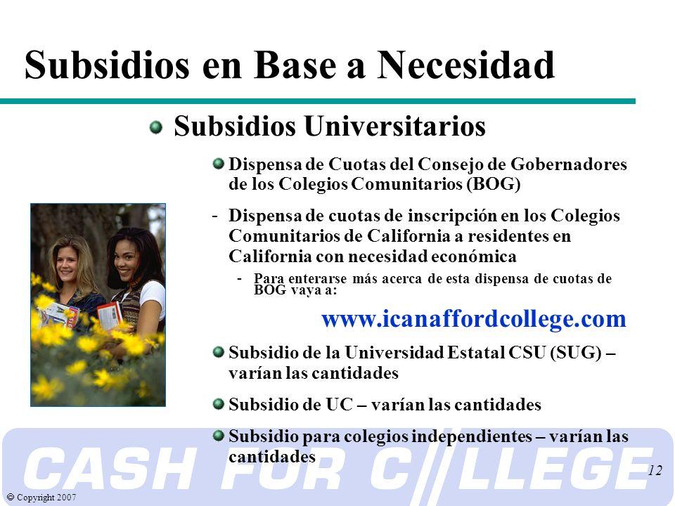 Copyright 2007 12 Subsidios en Base a Necesidad Subsidios Universitarios Dispensa de Cuotas del Consejo de Gobernadores de los Colegios Comunitarios (BOG) - Dispensa de cuotas de inscripción en los Colegios Comunitarios de California a residentes en California con necesidad económica - Para enterarse más acerca de esta dispensa de cuotas de BOG vaya a: www.icanaffordcollege.com Subsidio de la Universidad Estatal CSU (SUG) – varían las cantidades Subsidio de UC – varían las cantidades Subsidio para colegios independientes – varían las cantidades