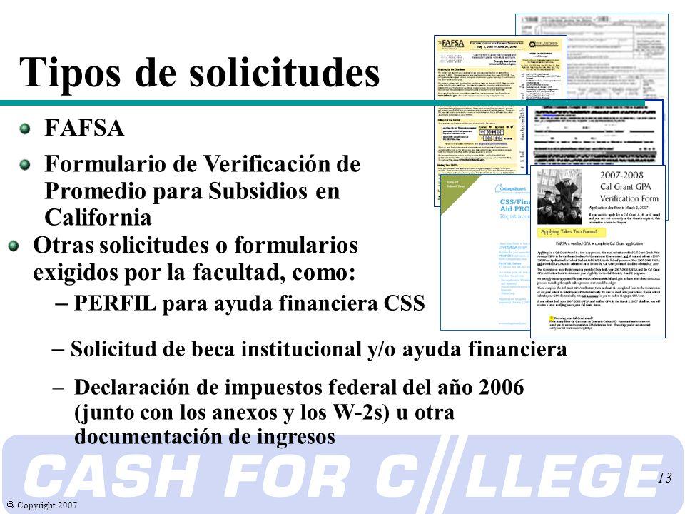 Copyright 2007 13 Tipos de solicitudes FAFSA Formulario de Verificación de Promedio para Subsidios en California Otras solicitudes o formularios exigidos por la facultad, como: –Declaración de impuestos federal del año 2006 (junto con los anexos y los W-2s) u otra documentación de ingresos – PERFIL para ayuda financiera CSS – Solicitud de beca institucional y/o ayuda financiera