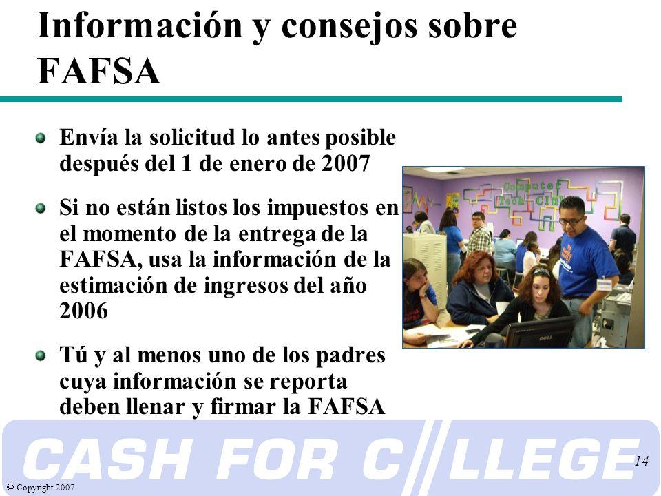 Copyright 2007 14 Información y consejos sobre FAFSA Envía la solicitud lo antes posible después del 1 de enero de 2007 Si no están listos los impuestos en el momento de la entrega de la FAFSA, usa la información de la estimación de ingresos del año 2006 Tú y al menos uno de los padres cuya información se reporta deben llenar y firmar la FAFSA