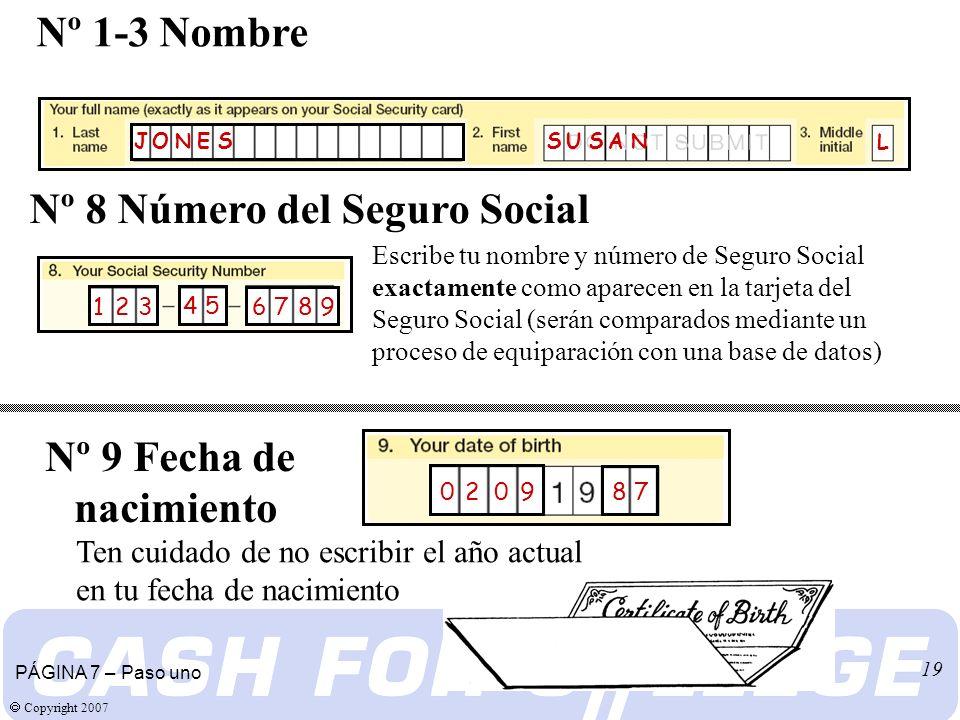 Copyright 2007 19 Escribe tu nombre y número de Seguro Social exactamente como aparecen en la tarjeta del Seguro Social (serán comparados mediante un proceso de equiparación con una base de datos) Nº 8 Número del Seguro Social Nº 1-3 Nombre PÁGINA 7 – Paso uno Nº 9 Fecha de nacimiento Ten cuidado de no escribir el año actual en tu fecha de nacimiento S U S A N S U S A N J O N E S J O N E S L 4 5 6 7 8 91 2 31 2 3 8 7 0 2 0 9
