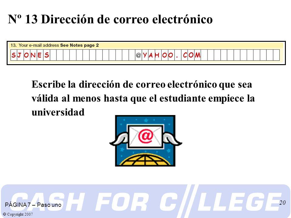 Copyright 2007 20 Escribe la dirección de correo electrónico que sea válida al menos hasta que el estudiante empiece la universidad Nº 13 Dirección de correo electrónico PÁGINA 7 – Paso uno S J O N E S Y A H O O.