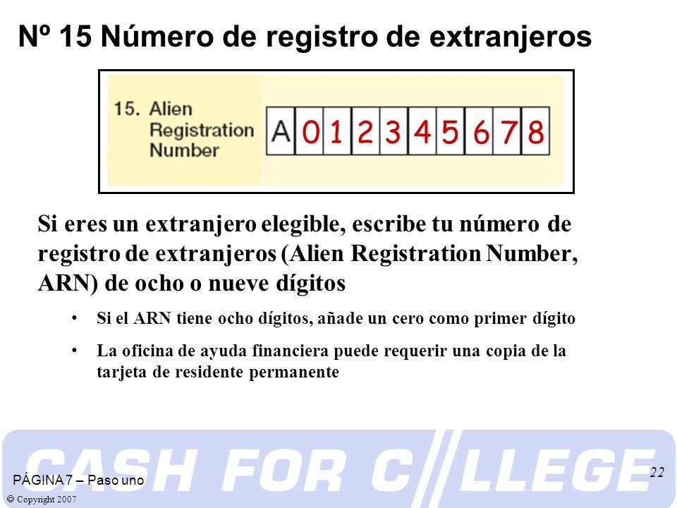 Copyright 2007 22 Si eres un extranjero elegible, escribe tu número de registro de extranjeros (Alien Registration Number, ARN) de ocho o nueve dígitos Si el ARN tiene ocho dígitos, añade un cero como primer dígito La oficina de ayuda financiera puede requerir una copia de la tarjeta de residente permanente Nº 15 Número de registro de extranjeros PÁGINA 7 – Paso uno 0 1 2 3 4 5 6 7 8