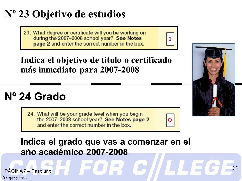 Copyright 2007 27 Indica el objetivo de título o certificado más inmediato para 2007-2008 Nº 23 Objetivo de estudios PÁGINA 7 – Paso uno 1 Nº 24 Grado Indica el grado que vas a comenzar en el año académico 2007-2008 0