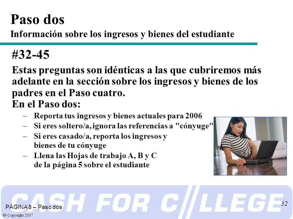 Copyright 2007 32 #32-45 Estas preguntas son idénticas a las que cubriremos más adelante en la sección sobre los ingresos y bienes de los padres en el Paso cuatro.