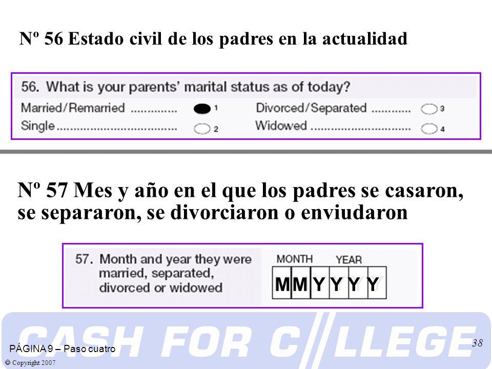 Copyright 2007 38 Nº 56 Estado civil de los padres en la actualidad PÁGINA 9 – Paso cuatro Nº 57 Mes y año en el que los padres se casaron, se separaron, se divorciaron o enviudaron M M Y Y Y Y