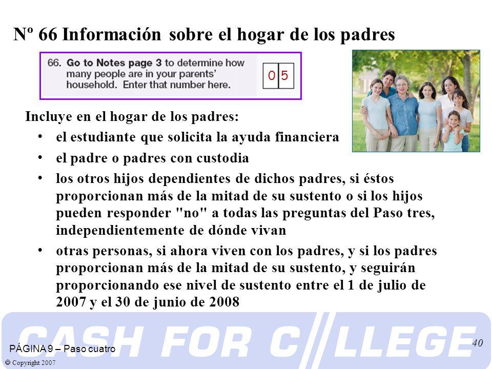 Copyright 2007 40 Incluye en el hogar de los padres: el estudiante que solicita la ayuda financiera el padre o padres con custodia los otros hijos dependientes de dichos padres, si éstos proporcionan más de la mitad de su sustento o si los hijos pueden responder no a todas las preguntas del Paso tres, independientemente de dónde vivan otras personas, si ahora viven con los padres, y si los padres proporcionan más de la mitad de su sustento, y seguirán proporcionando ese nivel de sustento entre el 1 de julio de 2007 y el 30 de junio de 2008 Nº 66 Información sobre el hogar de los padres PÁGINA 9 – Paso cuatro 0 5