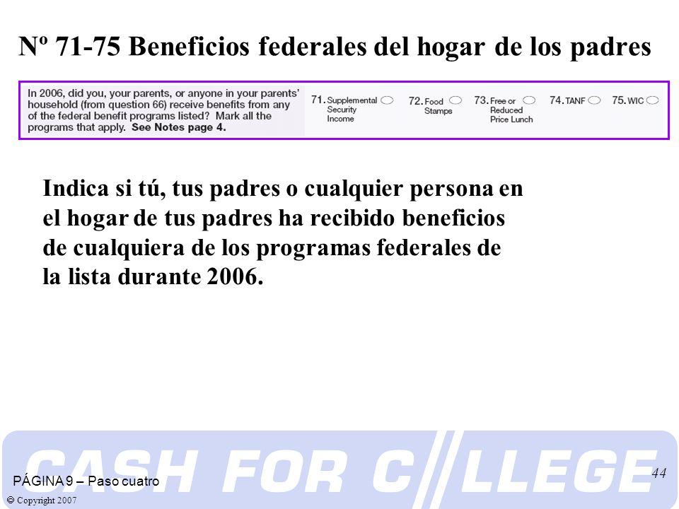 Copyright 2007 44 Nº 71-75 Beneficios federales del hogar de los padres PÁGINA 9 – Paso cuatro Indica si tú, tus padres o cualquier persona en el hogar de tus padres ha recibido beneficios de cualquiera de los programas federales de la lista durante 2006.