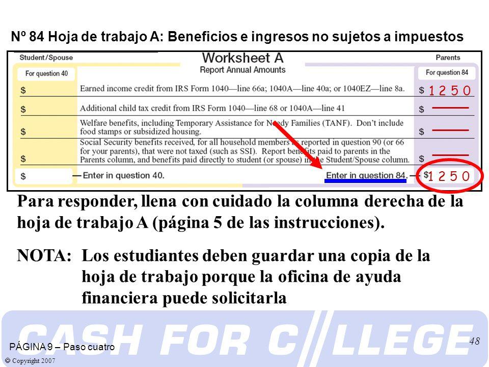 Copyright 2007 48 Nº 84 Hoja de trabajo A: Beneficios e ingresos no sujetos a impuestos Para responder, llena con cuidado la columna derecha de la hoja de trabajo A (página 5 de las instrucciones).