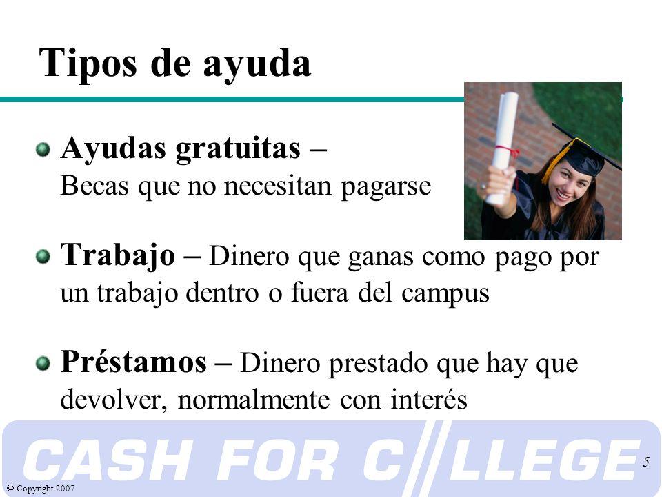 Copyright 2007 5 Tipos de ayuda Ayudas gratuitas – Becas que no necesitan pagarse Trabajo – Dinero que ganas como pago por un trabajo dentro o fuera del campus Préstamos – Dinero prestado que hay que devolver, normalmente con interés