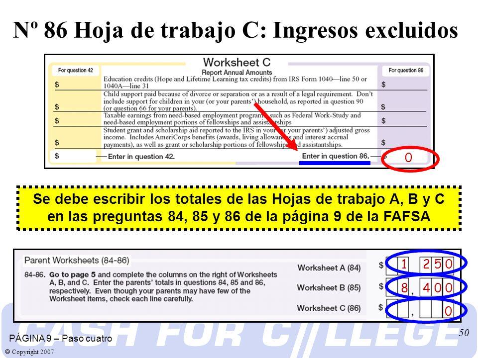 Copyright 2007 50 0 PÁGINA 9 – Paso cuatro Nº 86 Hoja de trabajo C: Ingresos excluidos 1 2 5 0 8 4 0 0 0 Se debe escribir los totales de las Hojas de trabajo A, B y C en las preguntas 84, 85 y 86 de la página 9 de la FAFSA