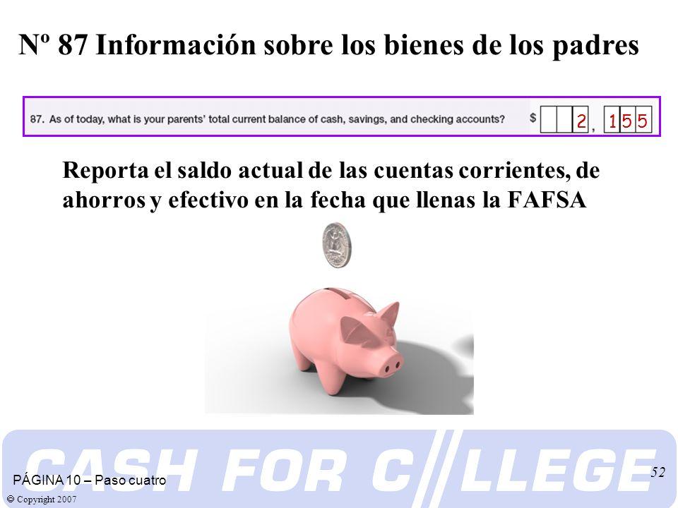 Copyright 2007 52 Reporta el saldo actual de las cuentas corrientes, de ahorros y efectivo en la fecha que llenas la FAFSA Nº 87 Información sobre los bienes de los padres PÁGINA 10 – Paso cuatro 2 1 5 5