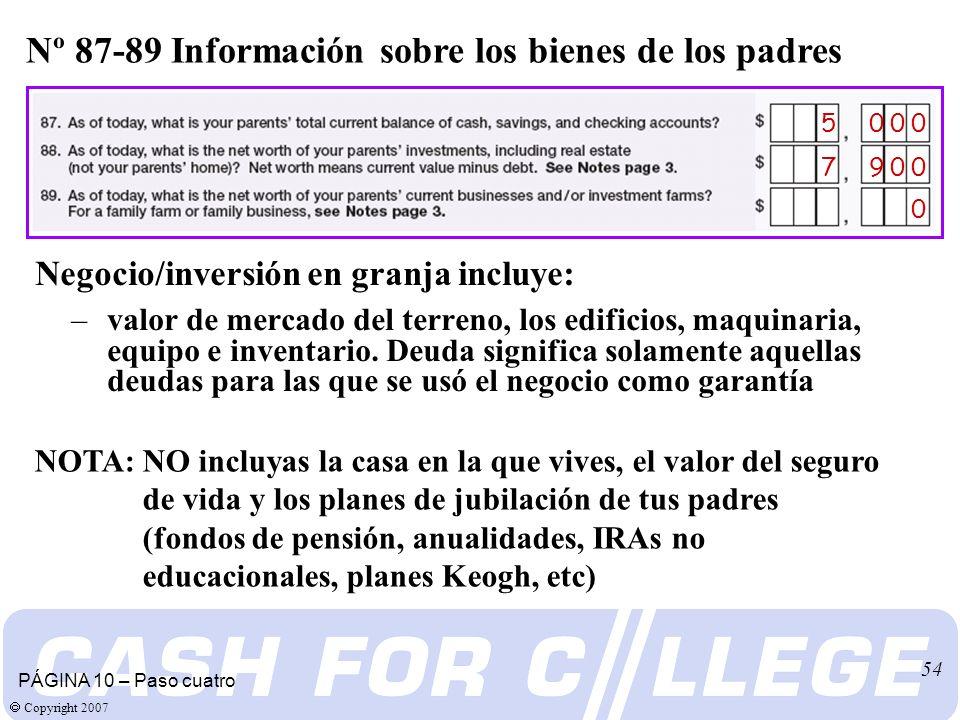 Copyright 2007 54 Nº 87-89 Información sobre los bienes de los padres PÁGINA 10 – Paso cuatro 5 0 0 0 0 7 9 0 0 Negocio/inversión en granja incluye: –valor de mercado del terreno, los edificios, maquinaria, equipo e inventario.