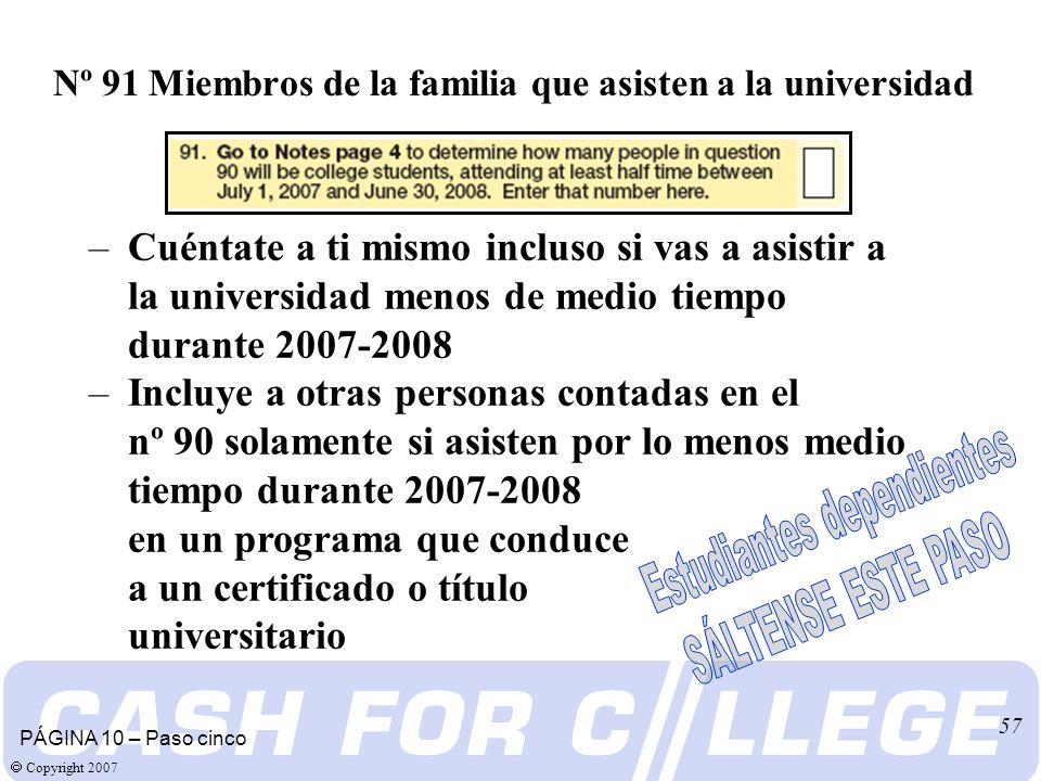 Copyright 2007 57 PÁGINA 10 – Paso cinco Nº 91 Miembros de la familia que asisten a la universidad –Cuéntate a ti mismo incluso si vas a asistir a la universidad menos de medio tiempo durante 2007-2008 –Incluye a otras personas contadas en el nº 90 solamente si asisten por lo menos medio tiempo durante 2007-2008 en un programa que conduce a un certificado o título universitario