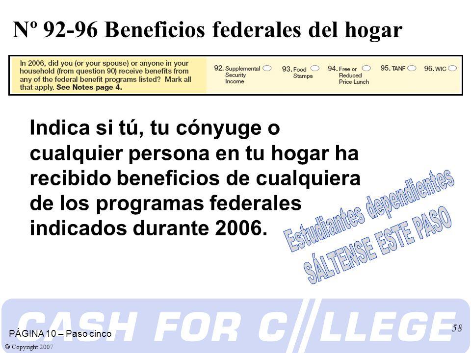 Copyright 2007 58 Nº 92-96 Beneficios federales del hogar PÁGINA 10 – Paso cinco Indica si tú, tu cónyuge o cualquier persona en tu hogar ha recibido beneficios de cualquiera de los programas federales indicados durante 2006.