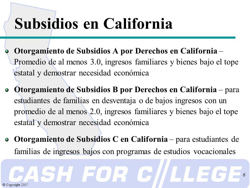 Copyright 2007 6 Subsidios en California Otorgamiento de Subsidios A por Derechos en California – Promedio de al menos 3.0, ingresos familiares y bienes bajo el tope estatal y demostrar necesidad económica Otorgamiento de Subsidios B por Derechos en California – para estudiantes de familias en desventaja o de bajos ingresos con un promedio de al menos 2.0, ingresos familiares y bienes bajo el tope estatal y demostrar necesidad económica Otorgamiento de Subsidios C en California – para estudiantes de familias de ingresos bajos con programas de estudios vocacionales