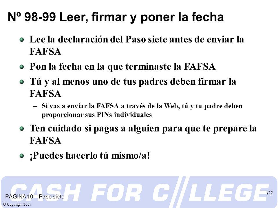Copyright 2007 63 Lee la declaración del Paso siete antes de enviar la FAFSA Pon la fecha en la que terminaste la FAFSA Tú y al menos uno de tus padres deben firmar la FAFSA – Si vas a enviar la FAFSA a través de la Web, tú y tu padre deben proporcionar sus PINs individuales Ten cuidado si pagas a alguien para que te prepare la FAFSA ¡Puedes hacerlo tú mismo/a.