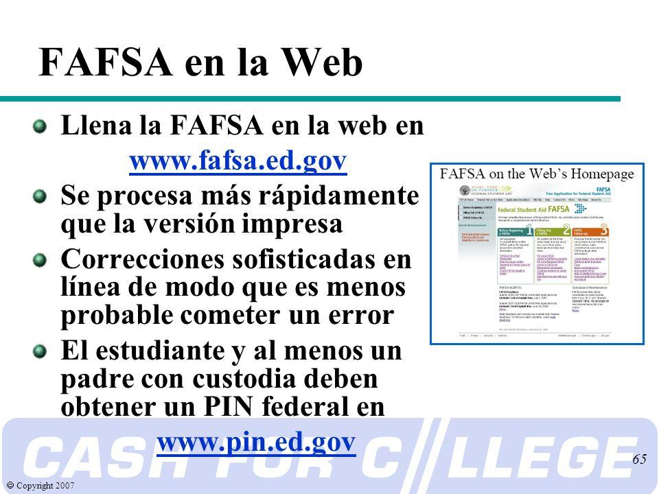 Copyright 2007 65 FAFSA en la Web Llena la FAFSA en la web en www.fafsa.ed.gov Se procesa más rápidamente que la versión impresa Correcciones sofisticadas en línea de modo que es menos probable cometer un error El estudiante y al menos un padre con custodia deben obtener un PIN federal en www.pin.ed.gov