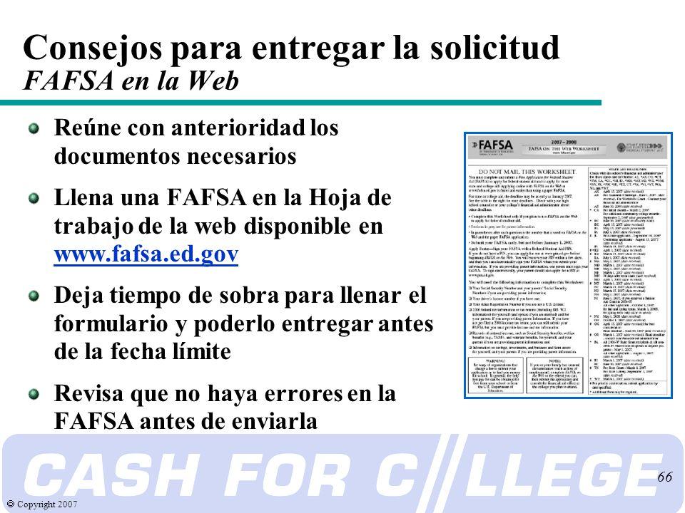 Copyright 2007 66 Consejos para entregar la solicitud FAFSA en la Web Reúne con anterioridad los documentos necesarios Llena una FAFSA en la Hoja de trabajo de la web disponible en www.fafsa.ed.gov Deja tiempo de sobra para llenar el formulario y poderlo entregar antes de la fecha límite Revisa que no haya errores en la FAFSA antes de enviarla