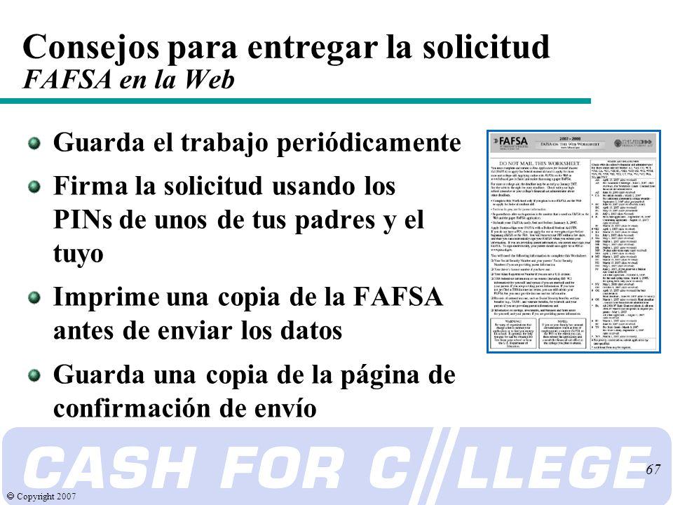 Copyright 2007 67 Consejos para entregar la solicitud FAFSA en la Web Guarda el trabajo periódicamente Firma la solicitud usando los PINs de unos de tus padres y el tuyo Imprime una copia de la FAFSA antes de enviar los datos Guarda una copia de la página de confirmación de envío