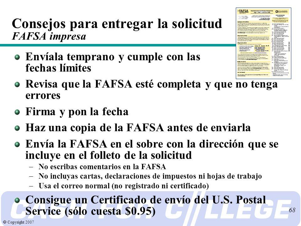 Copyright 2007 68 Envíala temprano y cumple con las fechas límites Revisa que la FAFSA esté completa y que no tenga errores Firma y pon la fecha Haz una copia de la FAFSA antes de enviarla Envía la FAFSA en el sobre con la dirección que se incluye en el folleto de la solicitud –No escribas comentarios en la FAFSA –No incluyas cartas, declaraciones de impuestos ni hojas de trabajo –Usa el correo normal (no registrado ni certificado) Consigue un Certificado de envío del U.S.