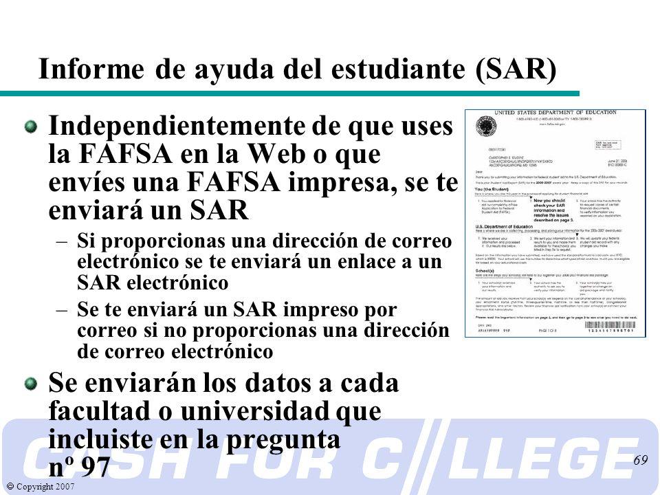Copyright 2007 69 Informe de ayuda del estudiante (SAR) Independientemente de que uses la FAFSA en la Web o que envíes una FAFSA impresa, se te enviará un SAR –Si proporcionas una dirección de correo electrónico se te enviará un enlace a un SAR electrónico –Se te enviará un SAR impreso por correo si no proporcionas una dirección de correo electrónico Se enviarán los datos a cada facultad o universidad que incluiste en la pregunta nº 97