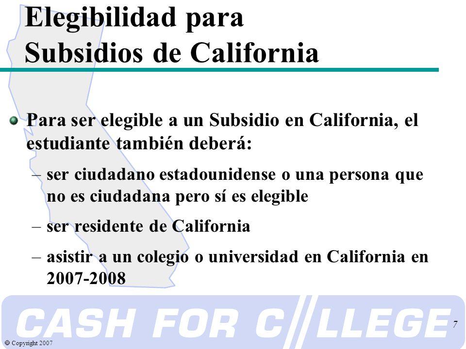 Copyright 2007 7 Elegibilidad para Subsidios de California Para ser elegible a un Subsidio en California, el estudiante también deberá: –ser ciudadano estadounidense o una persona que no es ciudadana pero sí es elegible –ser residente de California –asistir a un colegio o universidad en California en 2007-2008