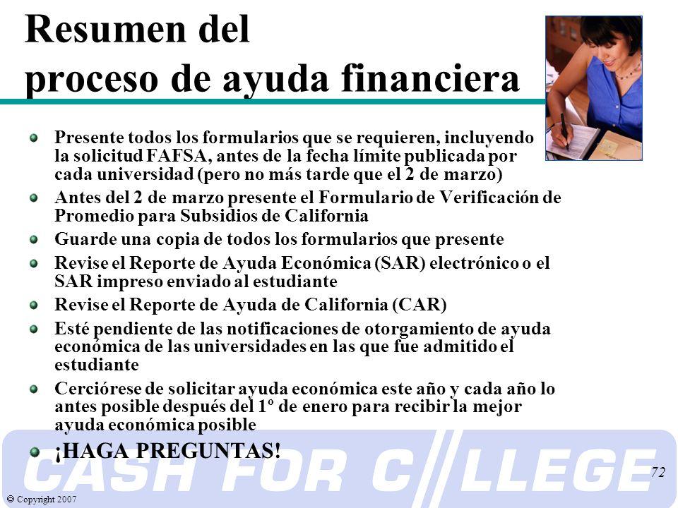 Copyright 2007 72 Resumen del proceso de ayuda financiera Presente todos los formularios que se requieren, incluyendo la solicitud FAFSA, antes de la fecha límite publicada por cada universidad (pero no más tarde que el 2 de marzo) Antes del 2 de marzo presente el Formulario de Verificación de Promedio para Subsidios de California Guarde una copia de todos los formularios que presente Revise el Reporte de Ayuda Económica (SAR) electrónico o el SAR impreso enviado al estudiante Revise el Reporte de Ayuda de California (CAR) Esté pendiente de las notificaciones de otorgamiento de ayuda económica de las universidades en las que fue admitido el estudiante Cerciórese de solicitar ayuda económica este año y cada año lo antes posible después del 1º de enero para recibir la mejor ayuda económica posible ¡HAGA PREGUNTAS!