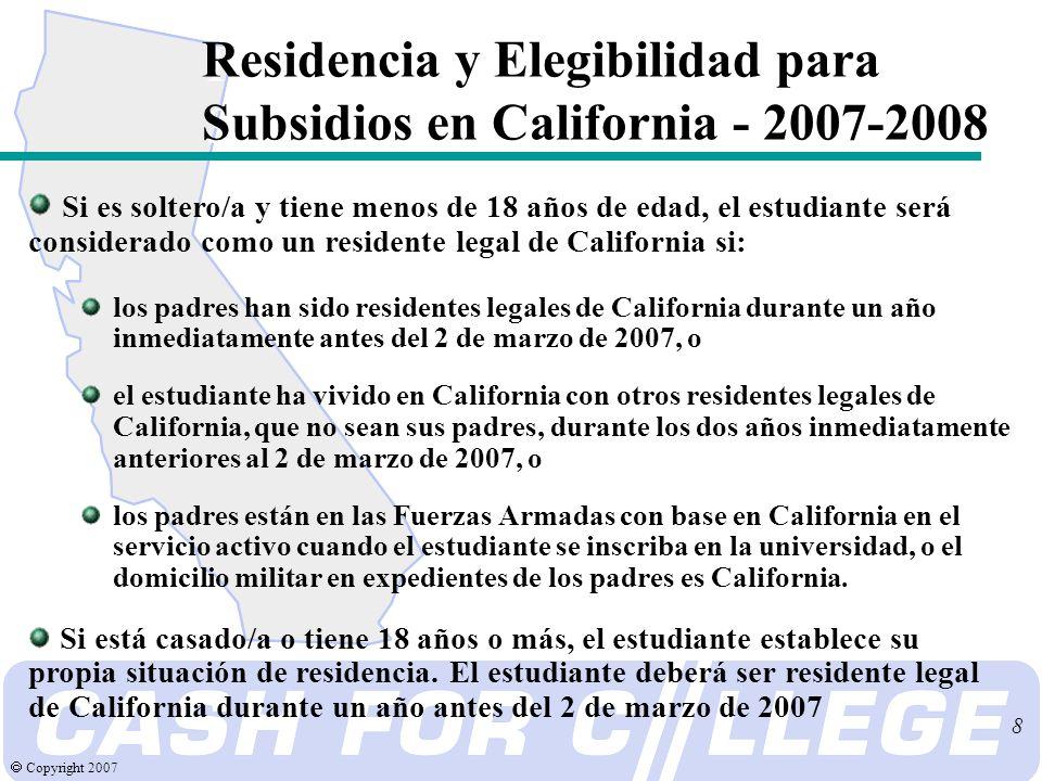 Copyright 2007 9 Requisitos para Solicitar Subsidios en California - 2007-2008 Antes del 2 de marzo 2007, complete y entregue: Solicitud gratuita de ayuda federal estudiantil Formulario de Verificación de Promedio para Subsidios en California Verifique con el consejero de su high school o universidad para más detalles de cómo presentar la Verificación de Promedio de Subsidios en California