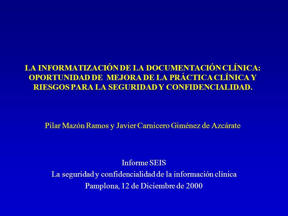 LA INFORMATIZACIÓN DE LA DOCUMENTACIÓN CLÍNICA: OPORTUNIDAD DE MEJORA DE LA PRÁCTICA CLÍNICA Y RIESGOS PARA LA SEGURIDAD Y CONFIDENCIALIDAD. Pilar Maz
