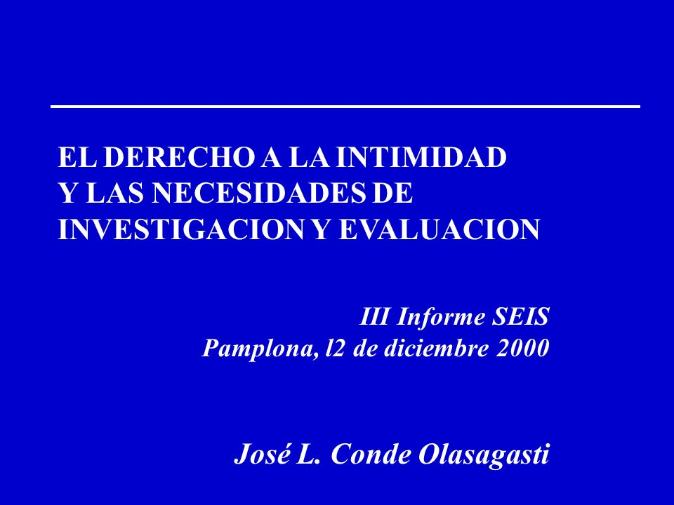 EL DERECHO A LA INTIMIDAD Y LAS NECESIDADES DE INVESTIGACION Y EVALUACION III Informe SEIS Pamplona, l2 de diciembre 2000 José L. Conde Olasagasti