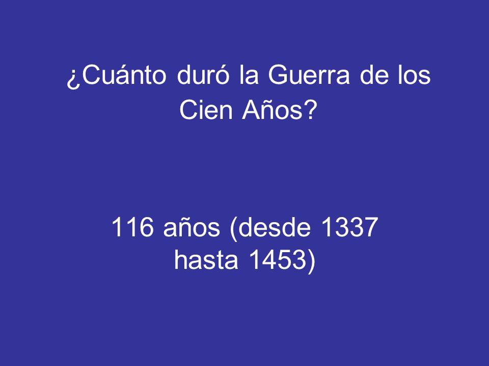 ¿Cuánto duró la Guerra de los Cien Años? 116 años (desde 1337 hasta 1453)