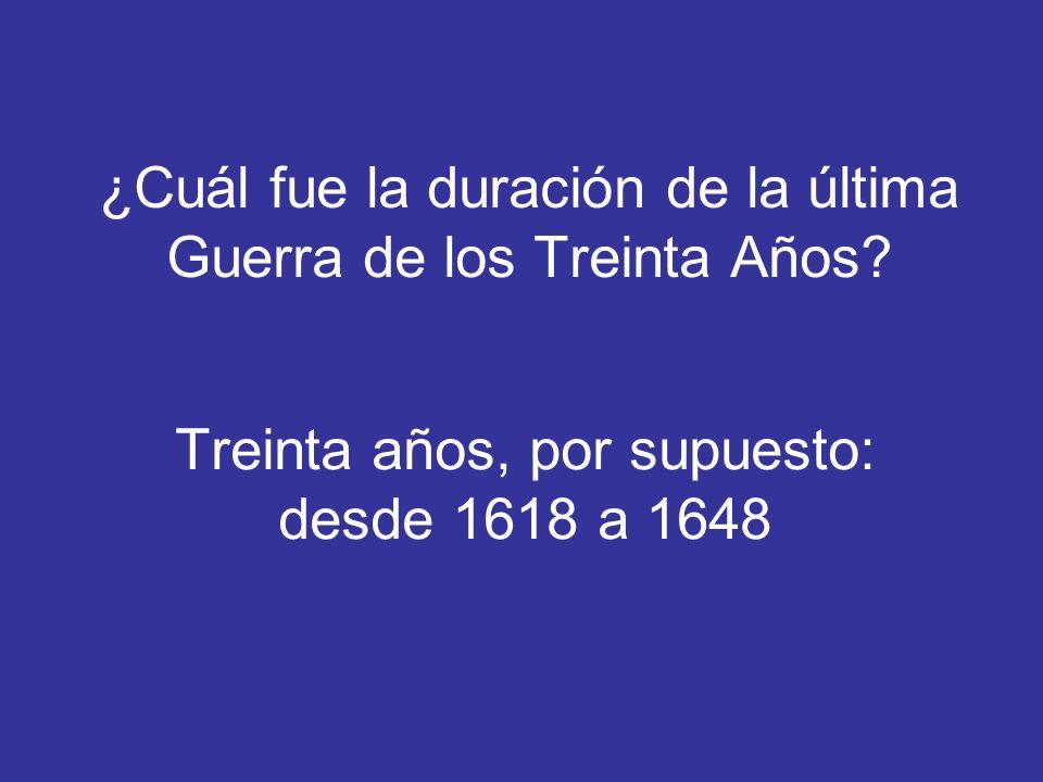 ¿Cuál fue la duración de la última Guerra de los Treinta Años? Treinta años, por supuesto: desde 1618 a 1648