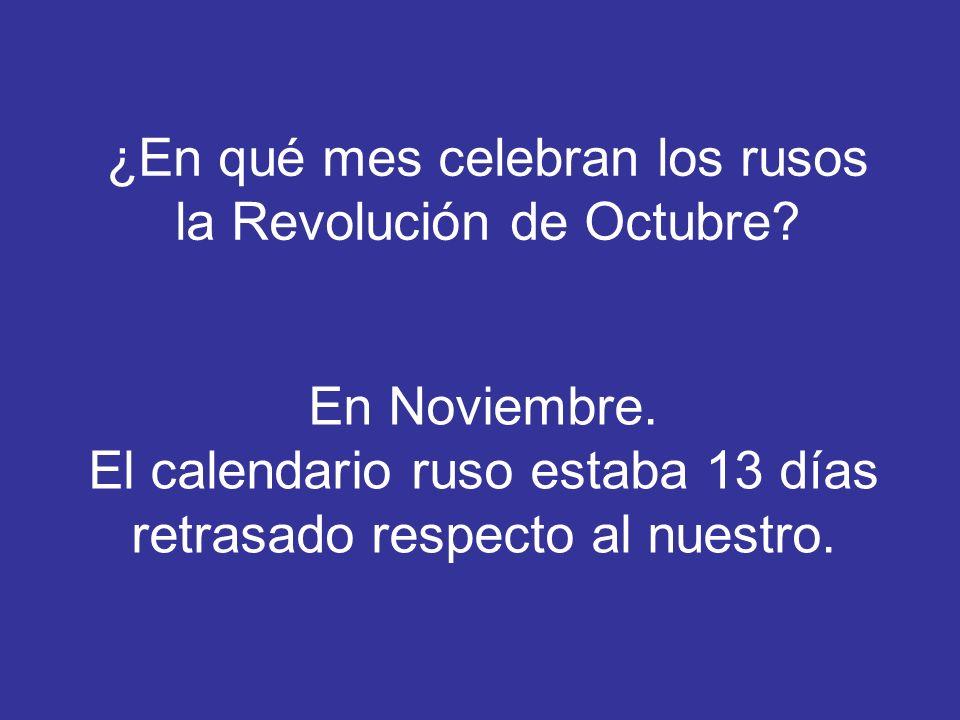 ¿En qué mes celebran los rusos la Revolución de Octubre? En Noviembre. El calendario ruso estaba 13 días retrasado respecto al nuestro.
