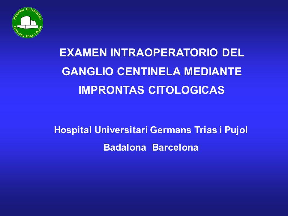 EXAMEN INTRAOPERATORIO DEL GANGLIO CENTINELA MEDIANTE IMPRONTAS CITOLOGICAS Hospital Universitari Germans Trias i Pujol Badalona Barcelona
