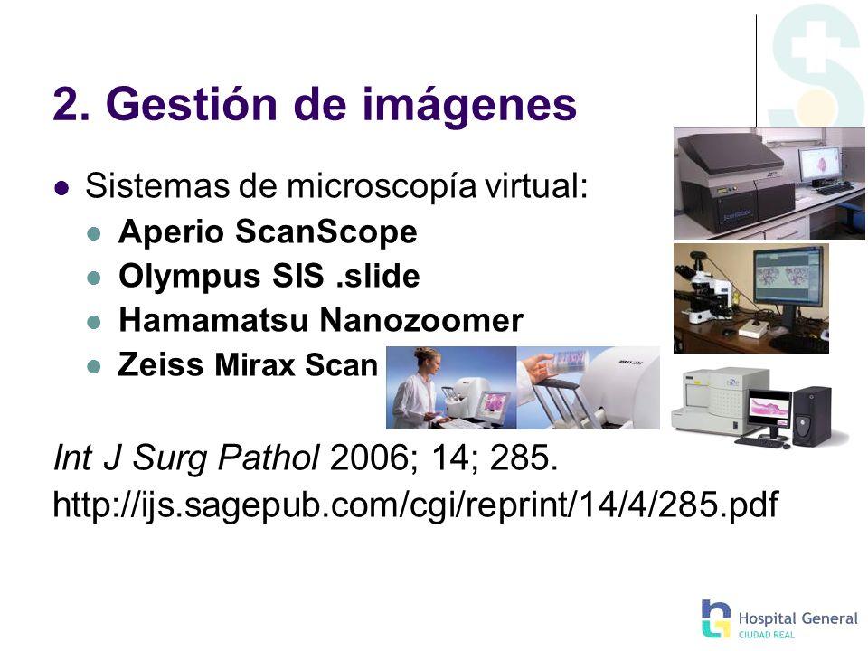 2. Gestión de imágenes Sistemas de microscopía virtual: Aperio ScanScope Olympus SIS.slide Hamamatsu Nanozoomer Zeiss Mirax Scan Int J Surg Pathol 200