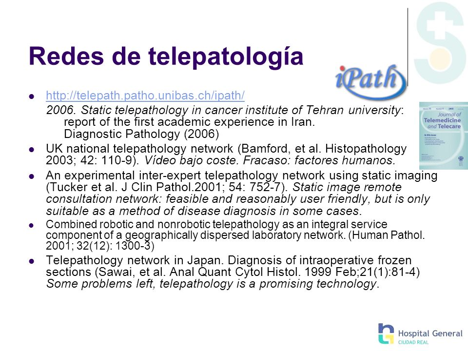 Nuevas redes de telepatología Red Europea: Action IC0604: Telepathology Network (EURO-TELEPATH) http://www.cost.esf.org/index.php?id=110&action_number=IC0604 http://www.cost.esf.org/index.php?id=110&action_number=IC0604 Red Ibérica de Telepatología Red de Telepatología de Castilla-La Mancha.