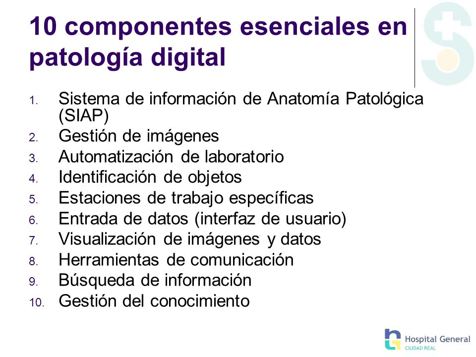 10 componentes esenciales en patología digital 1. Sistema de información de Anatomía Patológica (SIAP) 2. Gestión de imágenes 3. Automatización de lab