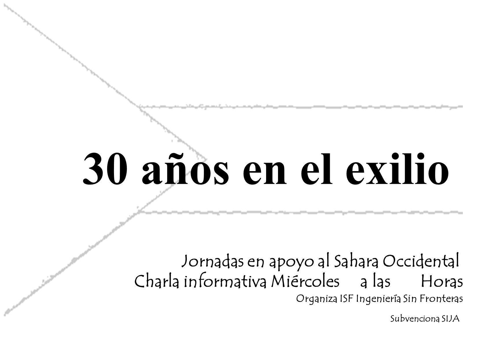 30 años en el exilio Jornadas en apoyo al Sahara Occidental Charla informativa Miércoles a las Horas Organiza ISF Ingeniería Sin Fronteras Subvenciona SIJA