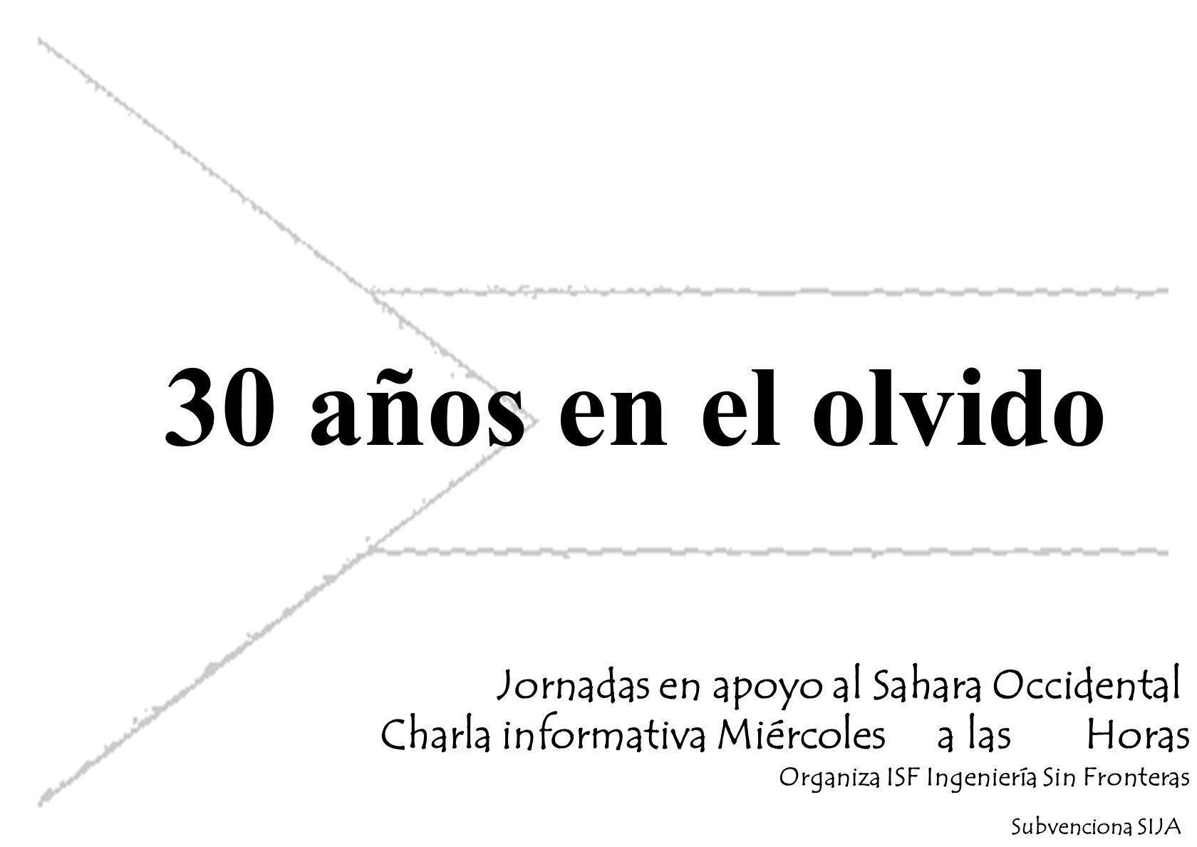 30 años en el olvido Jornadas en apoyo al Sahara Occidental Charla informativa Miércoles a las Horas Organiza ISF Ingeniería Sin Fronteras Subvenciona SIJA