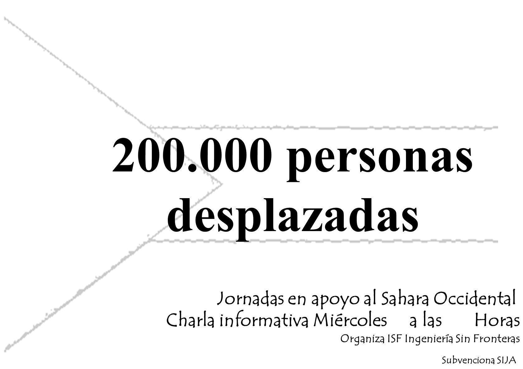 200.000 personas desplazadas Jornadas en apoyo al Sahara Occidental Charla informativa Miércoles a las Horas Organiza ISF Ingeniería Sin Fronteras Subvenciona SIJA
