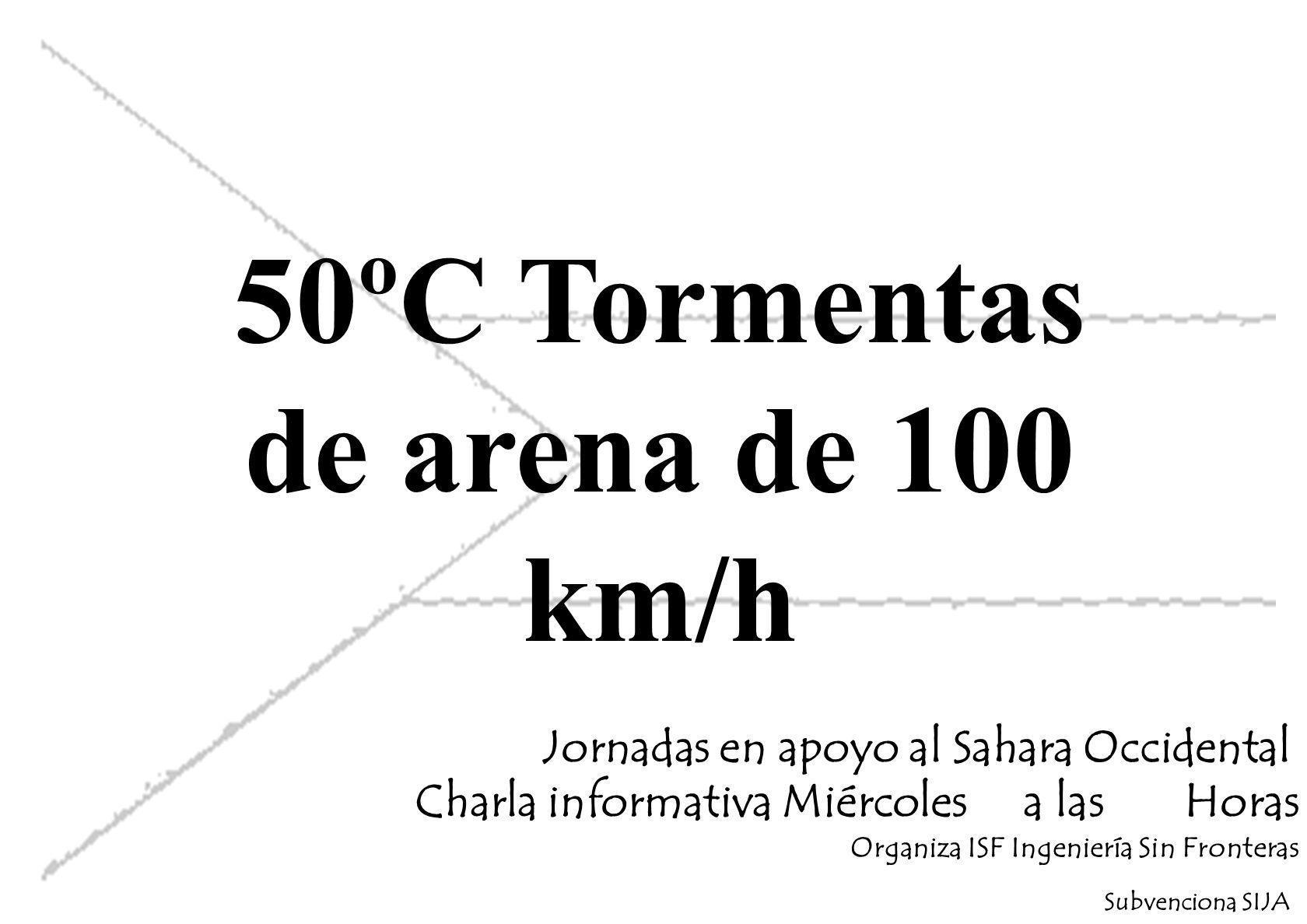 50ºC Tormentas de arena de 100 km/h Jornadas en apoyo al Sahara Occidental Charla informativa Miércoles a las Horas Organiza ISF Ingeniería Sin Fronteras Subvenciona SIJA