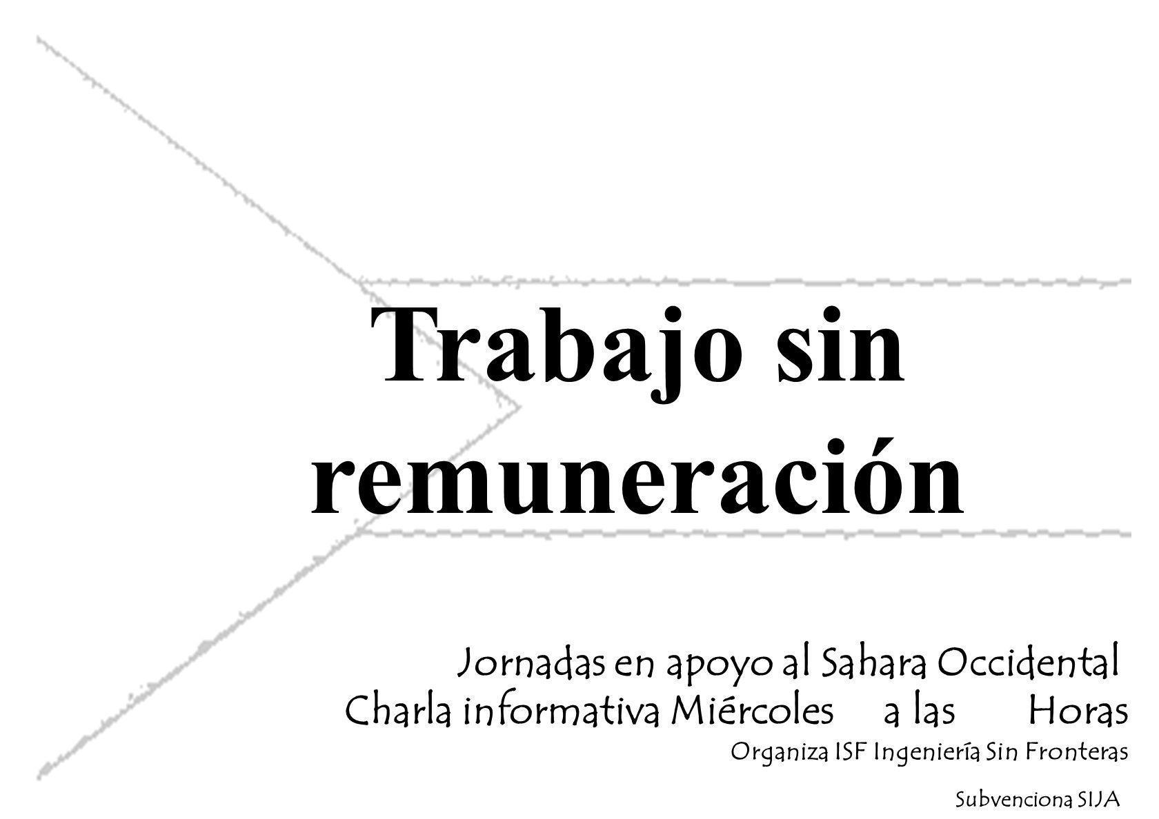 Trabajo sin remuneración Jornadas en apoyo al Sahara Occidental Charla informativa Miércoles a las Horas Organiza ISF Ingeniería Sin Fronteras Subvenciona SIJA